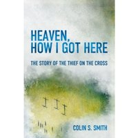 Heaven, How I Got Here : The Story of the Thief on the Cross
