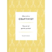 How to be a Craftivist: The Art of Gentle Protest