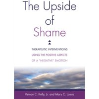 The Upside of Shame : Therapeutic Interventions Using the Positive Aspects of a 'Negative' Emotion