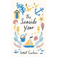 The Seaside Year : A Month-by-Month Guide to Making the Most of the Coast