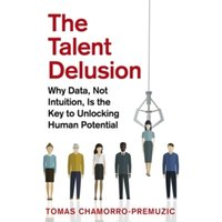 The Talent Delusion : Why Data, Not Intuition, Is the Key to Unlocking Human Potential