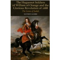 Huguenot Soldiers of William of Orange and the Glorious Revolution of 16 : The Lions of Judah