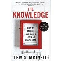 The Knowledge : How To Rebuild Our World After An Apocalypse