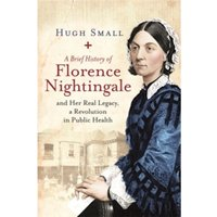 A Brief History of Florence Nightingale : and Her Real Legacy, a Revolution in Public Health