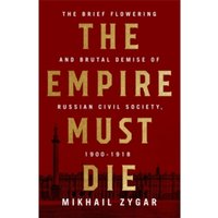 The Empire Must Die : Russia's Revolutionary Collapse, 1900-1917