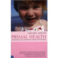 Primal Health : Understanding the Critical Period Between Conception and the First Birthday