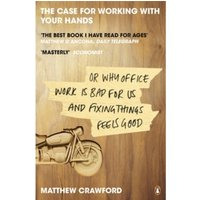 The Case for Working with Your Hands: Or Why Office Work is Bad for Us and Fixing Things Feels Good by Matthew Crawford...