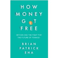 How Money Got Free : Bitcoin and the Fight for the Future of Finance
