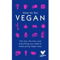How To Go Vegan : The why, the how, and everything you need to make going vegan easy