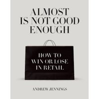 Almost is Not Good Enough : How to Win or Lose in Retail