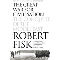 The Great War for Civilisation : The Conquest of the Middle East