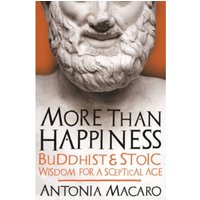 More Than Happiness : Buddhist and Stoic Wisdom for a Sceptical Age