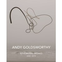 Andy Goldsworthy: Ephemeral Works : 2004-2014