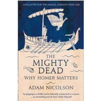 The Mighty Dead : Why Homer Matters