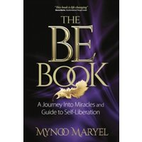 The BE Book : A Journey Into Miracles and Self-Liberation