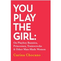 You Play The Girl : On Playboy Bunnies, Princesses, Trainwrecks and Other Man-Made Women