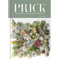 Prick : Cacti and Succulents: Choosing, Styling, Caring