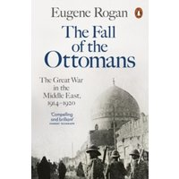 The Fall of the Ottomans : The Great War in the Middle East, 1914-1920