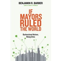 If Mayors Ruled the World : Dysfunctional Nations, Rising Cities