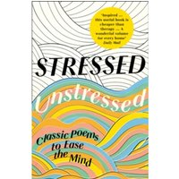 Stressed, Unstressed : Classic Poems to Ease the Mind