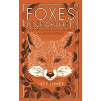 Foxes Unearthed : A Story of Love and Loathing in Modern Britain