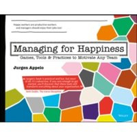 Managing for Happiness : Games, Tools, and Practices to Motivate Any Team