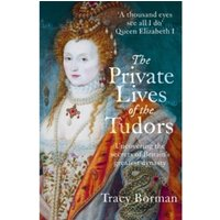 The Private Lives of the Tudors : Uncovering the Secrets of Britain's Greatest Dynasty