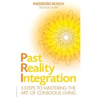 Past Reality Integration : 3 Steps to Mastering the Art of Conscious Living