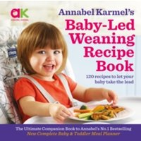 Annabel Karmel's Baby-Led Weaning Recipe Book : 120 Recipes to Let Your Baby Take the Lead