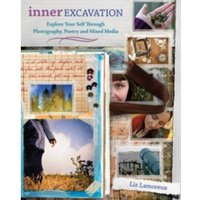 Inner Excavation : Exploring Your Selfthrough Photography, Poetry and Mixed Media