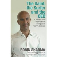 The Saint, the Surfer and the CEO : A Remarkable Story about Living Your Heart's Desires