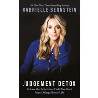 Judgement Detox : Release the Beliefs That Hold You Back from Living a Better Life