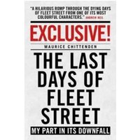 Exclusive! : The Last Days of Fleet Street - My Part in its Downfall