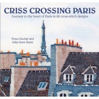 Criss-Crossing Paris : Journey to the Heart of Paris in 20 Cross-Stitch Designs