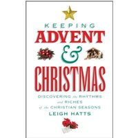 Keeping Advent and Christmas : Discovering the Rhythms and Riches of the Christian Seasons