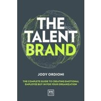 The Talent Brand : The Complete Guide to Creating Emotional Employee Buy-In For Your Organization