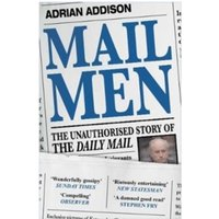 Mail Men : The Unauthorized Story of the Daily Mail - The Paper that Divided and Conquered Britain