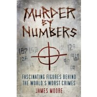 Murder by Numbers : Fascinating Figures behind the World's Worst Crimes