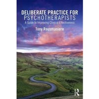 Deliberate Practice for Psychotherapists : A Guide to Improving Clinical Effectiveness
