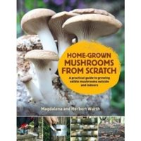 Home-Grown Mushrooms from Scratch : A Practical Guide to Growing Mushrooms Outside and Indoors