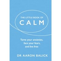 The Little Book of Calm : Tame Your Anxieties, Face Your Fears, and Live Free