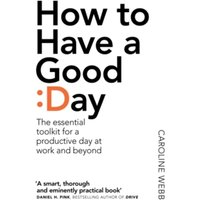 How To Have A Good Day : The essential toolkit for a productive day at work and beyond