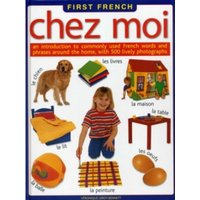First French Chez Moi: An Introduction to Commonly Used French Words and Phrases Around the Home, with 500 Lively Photographs...