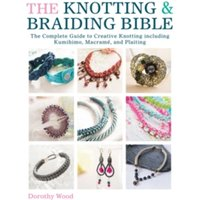 The Knotting & Braiding Bible : A complete creative guide to making knotted jewellery