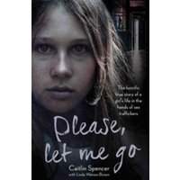 Please, Let Me Go : The Horrific True Story of a Girl's Life in the Hands of Sex Traffickers