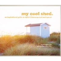 my cool shed : an inspirational guide to stylish hideaways and workspaces