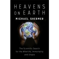 Heavens on Earth : The Scientific Search for the Afterlife, Immortality and Utopia