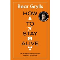 How to Stay Alive : The Ultimate Survival Guide for Any Situation Hardcover