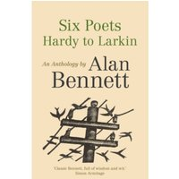Six Poets: Hardy to Larkin : An Anthology by Alan Bennett