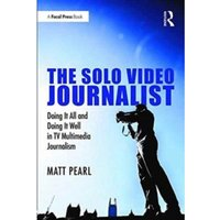 The Solo Video Journalist : Doing it All and Doing it Well in TV Multimedia Journalism